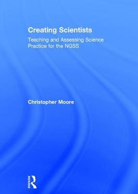 Creating Scientists: Teaching and Assessing Science Practice for the NGSS (Hardback)