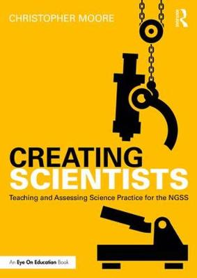 Creating Scientists: Teaching and Assessing Science Practice for the NGSS (Paperback)
