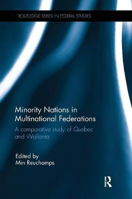 Minority Nations in Multinational Federations: A comparative study of Quebec and Wallonia - Routledge Studies in Federalism and Decentralization (Paperback)