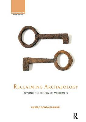 Reclaiming Archaeology: Beyond the Tropes of Modernity (Paperback)