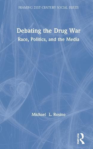 "Debating the Drug War: Race, Politics, and Media in the ""War on Drugs"" Debate - Framing 21st Century Social Issues (Hardback)"