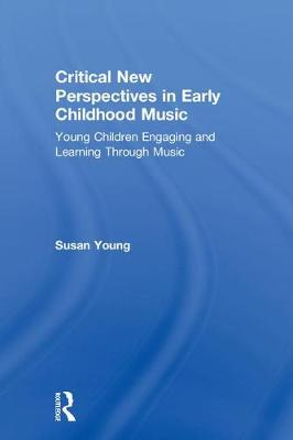 Critical New Perspectives in Early Childhood Music: Young Children Engaging and Learning Through Music (Hardback)