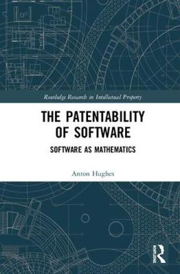 The Patentability of Software: Software as Mathematics - Routledge Research in Intellectual Property (Hardback)