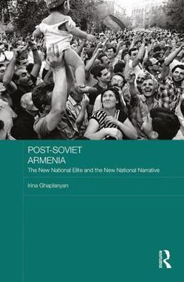 Post-Soviet Armenia: The New National Elite and the New National Narrative - BASEES/Routledge Series on Russian and East European Studies (Hardback)