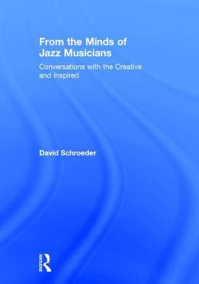From the Minds of Jazz Musicians: Conversations with the Creative and Inspired (Hardback)