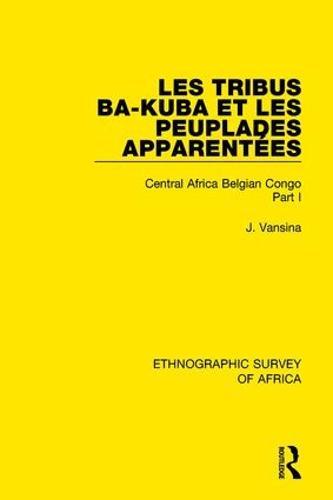 Les Tribus Ba-Kuba et les Peuplades Apparentees: Central Africa Belgian Congo Part I (Hardback)