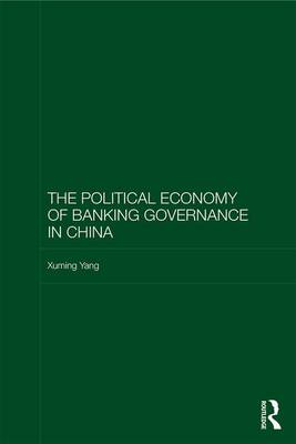 The Political Economy of Banking Governance in China - Routledge Studies on the Chinese Economy (Hardback)