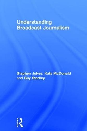 Understanding Broadcast Journalism (Hardback)