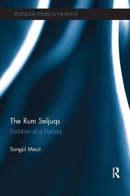 The Rum Seljuqs: Evolution of a Dynasty - Routledge Studies in the History of Iran and Turkey (Paperback)