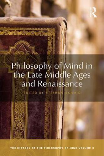 Philosophy of Mind in the Late Middle Ages and Renaissance: The History of the Philosophy of Mind, Volume 3 - The History of the Philosophy of Mind 3 (Hardback)