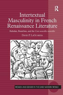 Intertextual Masculinity in French Renaissance Literature: Rabelais, Brantome, and the Cent nouvelles nouvelles - Women and Gender in the Early Modern World (Paperback)