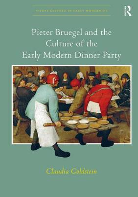 Pieter Bruegel and the Culture of the Early Modern Dinner Party - Visual Culture in Early Modernity (Paperback)