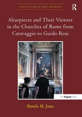 Altarpieces and Their Viewers in the Churches of Rome from Caravaggio to Guido Reni - Visual Culture in Early Modernity (Paperback)