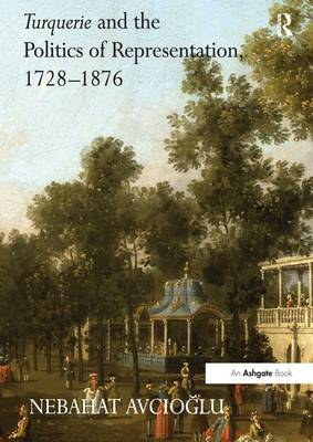 Turquerie and the Politics of Representation, 1728-1876 (Paperback)