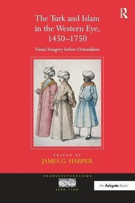 The Turk and Islam in the Western Eye, 1450-1750: Visual Imagery before Orientalism - Transculturalisms, 1400-1700 (Paperback)