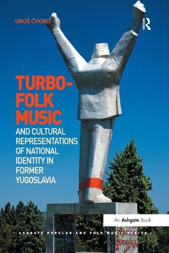 Turbo-folk Music and Cultural Representations of National Identity in Former Yugoslavia - Ashgate Popular and Folk Music Series (Paperback)