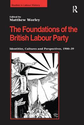 The Foundations of the British Labour Party: Identities, Cultures and Perspectives, 1900-39 - Studies in Labour History (Paperback)