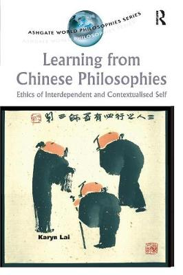 Learning from Chinese Philosophies: Ethics of Interdependent and Contextualised Self - Ashgate World Philosophies Series (Paperback)