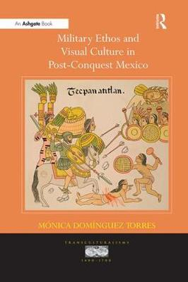 Military Ethos and Visual Culture in Post-Conquest Mexico - Transculturalisms, 1400-1700 (Paperback)