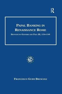Papal Banking in Renaissance Rome: Benvenuto Olivieri and Paul III, 1534-1549 - Studies in Banking and Financial History (Paperback)