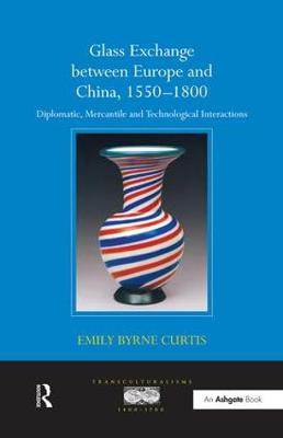 Glass Exchange between Europe and China, 1550-1800: Diplomatic, Mercantile and Technological Interactions - Transculturalisms, 1400-1700 (Paperback)