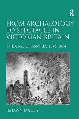 From Archaeology to Spectacle in Victorian Britain: The Case of Assyria, 1845-1854 (Paperback)