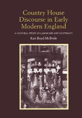 Country House Discourse in Early Modern England: A Cultural Study of Landscape and Legitimacy (Paperback)