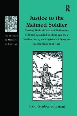 Justice to the Maimed Soldier: Nursing, Medical Care and Welfare for Sick and Wounded Soldiers and their Families during the English Civil Wars and Interregnum, 1642-1660 - The History of Medicine in Context (Paperback)