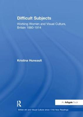 Difficult Subjects: Working Women and Visual Culture, Britain 1880-1914 - British Art and Visual Culture since 1750 New Readings (Paperback)