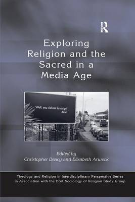 Exploring Religion and the Sacred in a Media Age - Theology and Religion in Interdisciplinary Perspective Series in Association with the BSA Sociology of Religion Study Group (Paperback)