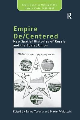 Empire De/Centered: New Spatial Histories of Russia and the Soviet Union - Empire and the Making of the Modern World, 1650-2000 (Paperback)