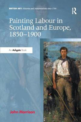 Painting Labour in Scotland and Europe, 1850-1900 - British Art: Histories and Interpretations since 1700 (Paperback)