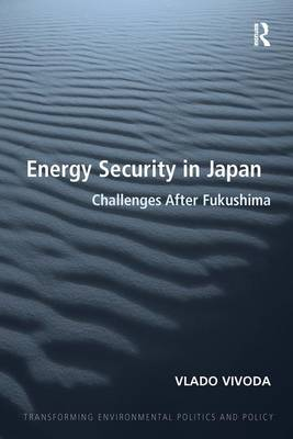 Energy Security in Japan: Challenges After Fukushima - Transforming Environmental Politics and Policy (Paperback)