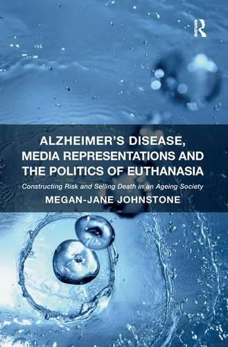Alzheimer's Disease, Media Representations and the Politics of Euthanasia: Constructing Risk and Selling Death in an Ageing Society (Paperback)