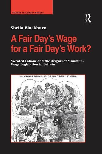 A Fair Day's Wage for a Fair Day's Work?: Sweated Labour and the Origins of Minimum Wage Legislation in Britain (Paperback)
