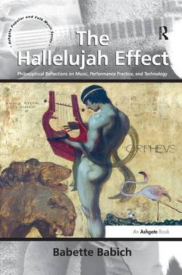 The Hallelujah Effect: Philosophical Reflections on Music, Performance Practice, and Technology - Ashgate Popular and Folk Music Series (Paperback)