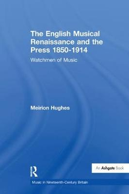 The English Musical Renaissance and the Press 1850-1914: Watchmen of Music - Music in Nineteenth-Century Britain (Paperback)