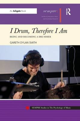 I Drum, Therefore I Am: Being and Becoming a Drummer - SEMPRE Studies in The Psychology of Music (Paperback)
