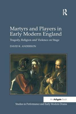 Martyrs and Players in Early Modern England: Tragedy, Religion and Violence on Stage - Studies in Performance and Early Modern Drama (Paperback)