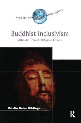 Buddhist Inclusivism: Attitudes Towards Religious Others - Ashgate World Philosophies Series (Paperback)