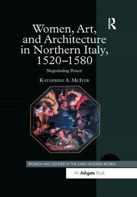 Women, Art, and Architecture in Northern Italy, 1520-1580: Negotiating Power - Women and Gender in the Early Modern World (Paperback)