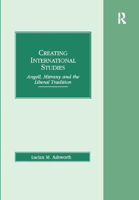 Creating International Studies: Angell, Mitrany and the Liberal Tradition (Paperback)