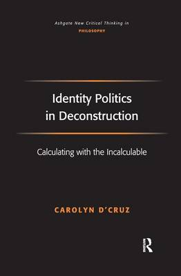 Identity Politics in Deconstruction: Calculating with the Incalculable - Ashgate New Critical Thinking in Philosophy (Paperback)