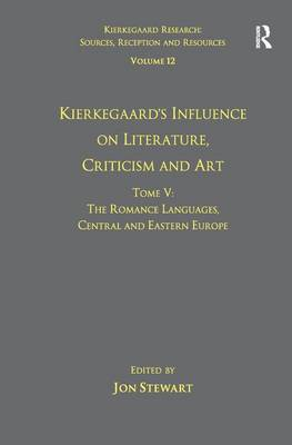 Volume 12, Tome V: Kierkegaard's Influence on Literature, Criticism and Art: The Romance Languages, Central and Eastern Europe - Kierkegaard Research: Sources, Reception and Resources (Paperback)
