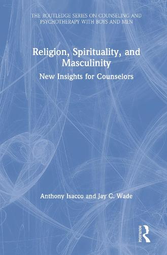 Religion, Spirituality, and Masculinity: New Insights for Mental Health Professionals - The Routledge Series on Counseling and Psychotherapy with Boys and Men (Hardback)