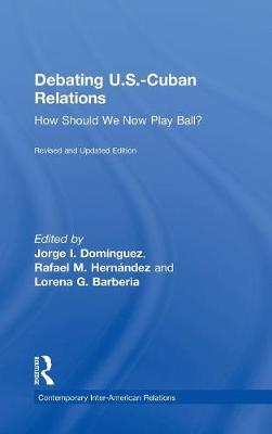 Debating U.S.-Cuban Relations: How Should We Now Play Ball? (Hardback)
