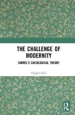 The Challenge of Modernity: Simmel's Sociological Theory - Routledge Advances in Sociology (Hardback)