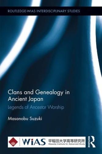 Clans and Genealogy in Ancient Japan: Legends of Ancestor Worship - Routledge-WIAS Interdisciplinary Studies (Hardback)
