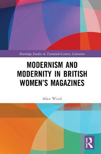 Modernism and Modernity in British Women's Magazines: Ultra-Modern Eves - Routledge Studies in Twentieth-Century Literature (Hardback)