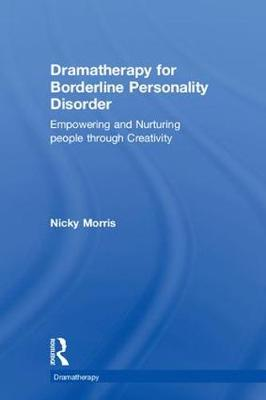 Dramatherapy for Borderline Personality Disorder: Empowering and Nurturing people through Creativity - Dramatherapy (Hardback)